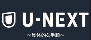 U-NEXTの登録から解約までの具体的な手順
